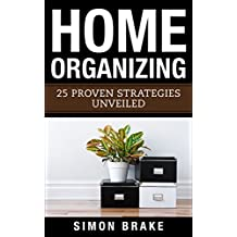 Home Organizing: 25 Proven Strategies Unveiled (Interior Design, Home Organizing, Home Cleaning, Home Living, Home Construction, Home Design)
