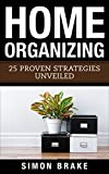 Home Organizing: 25 Proven Strategies Unveiled (Interior Design, Home Organizing, Home Cleaning, Home Living, Home Construction, Home Design Book 5)