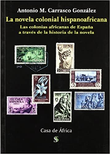 La novela colonial hispanoafricana: Las colonias africanas de España a través de la historia de la novela (Casa de Africa) (Spanish Edition): Antonio M ...