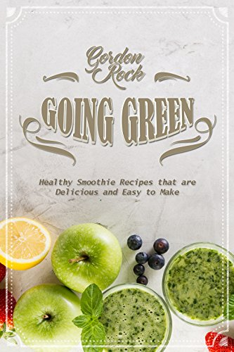 Going Green: Healthy Smoothie Recipes that are Delicious and Easy to Make by Gordon Rock