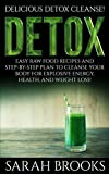 Detox: Delicious Detox Cleanse! - Easy Raw Food Recipes And Step-By-Step Plan To Cleanse Your Body For Explosive Energy, Health, And Weight Loss! (Liver ... Natural Cures, Juicing, Smoothie Recipes)