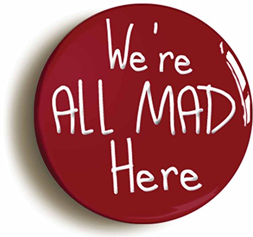We're All Mad Here Alice In Wonderland Button Pin (Size is 1inch Diameter) Cheshire Cat Mad Hatter