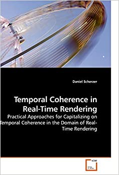 Temporal Coherence in Real-Time Rendering: Practical Approaches for Capitalizing on Temporal Coherence in the Domain of Real-Time Rendering by Daniel Scherzer (2010-02-12)