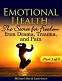Emotional Health: The Secret for Freedom from Drama, Trauma, and Pain - Part 1 of 3 (Emotional Health: The Secret for Freedom from Drama, Trauma, & Pain)