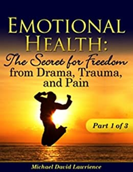 Emotional Health: The Secret for Freedom from Drama, Trauma, and Pain - Part 1 of 3 (Emotional Health: The Secret for Freedom from Drama, Trauma, & Pain) by [Lawrience, Michael David]