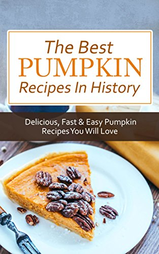 The Best Pumpkin Recipes In History: Delicious, Fast & Easy Pumpkin Recipes You Will Love