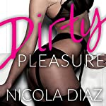 Dirty Pleasure: Dangerous Pleasures, Book 3 | Nicola Diaz
