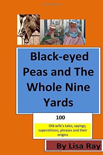 Black-eyed Peas and The Whole Nine Yards: Fun Old-wives Tales, Sayings, phrases and their origins