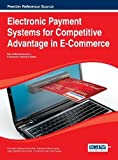 Electronic Payment Systems for Competitive Advantage in E-Commerce (Advances in E-Business Research), Liebana-Cabanillas, 1466651903