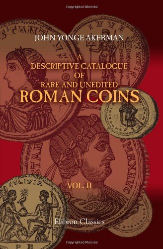 (A Descriptive Catalogue of Rare and Unedited Roman Coins: from the Earliest Period of the Roman Coinage, to the Extinction of the Empire under ... numerous plates from the originals. Volume 2)