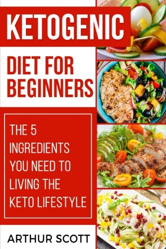 Ketogenic Diet for Beginners: The 5 Ingredients You Need To Living The Keto Lifestyle by Arthur Scott