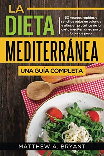 La dieta mediterránea: una guía completa: 50 recetas rápidas y fáciles, bajas en calorías y altas en Proteínas de la dieta mediterránea para bajar de peso (Spanish Edition) by Matthew A. Bryant