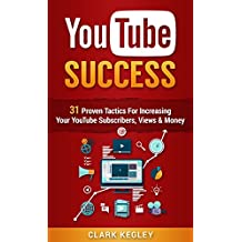 YouTube Success Formula: 31 Proven Tactics For Increasing Your YouTube Subscribers, Views, and Money (Youtube, Passive Income, YouTube Channel, YouTube ... for Beginners, YouTube Marketing Book 1)