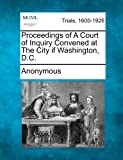Proceedings of a Court of Inquiry Convened at the City If Washington, D. C., Anonymous, 1275113230