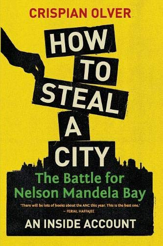 How to Steal a City: The Battle for Nelson Mandela Bay: An Inside Account