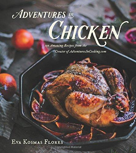 Adventures in Chicken: 150 Amazing Recipes from the Creator of AdventuresInCooking.com by Eva Kosmas Flores