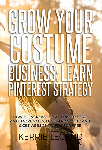 Grow Your Costume Business: Learn Pinterest Strategy: How to Increase Blog Subscribers, Make More Sales, Design Pins, Automate & Get Website Traffic for Free