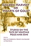 Golden Harvest or Hearts of Gold? : Studies on the Wartime Fate of Poles and Jews, Marek Jan Chodakiewicz, 0982488815