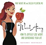 Waist Away: How to Joyfully Lose Weight and Supercharge Your Life (Get Waisted Book 1)