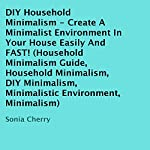DIY Household Minimalism: Create a Minimalist Environment in Your House Easily and FAST! | Sonia Cherry
