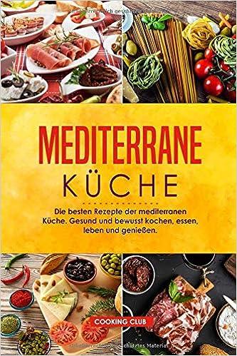 Mediterrane Küche: Die besten Rezepte der mediterranen Küche ...