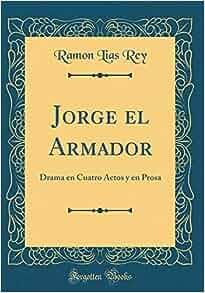 Jorge El Armador: Drama En Cuatro Actos Y En Prosa (Classic ...