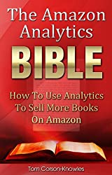 The Amazon Analytics Bible: How To Use Analytics To Sell More Books On Amazon And Make Better Marketing Decisions (Kindle Publishing Bible Book 4) (English Edition)