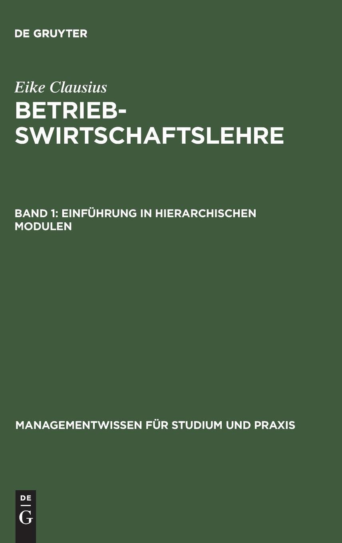 Eike Clausius: Betriebswirtschaftslehre: Betriebswirtschaftslehre, Bd.1, Einführung in hierarchischen Modulen (Managementwissen für Studium und Praxis)