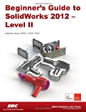 Beginner's Guide to SolidWorks 2012 - Level II, Reyes, Alejandro, 158503701X