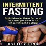 Intermittent Fasting: Build Muscle, Burn Fat, and Lose Weight Fast with Intermittent Fasting | Kylie Young