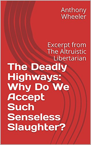 The Deadly Highways: Why Do We Accept Such Senseless Slaughter?: Excerpt from The Altruistic Libertarian