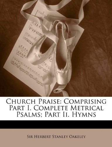 Church Praise: Comprising Part I. Complete Metrical Psalms; Part Ii. Hymns pdf epub