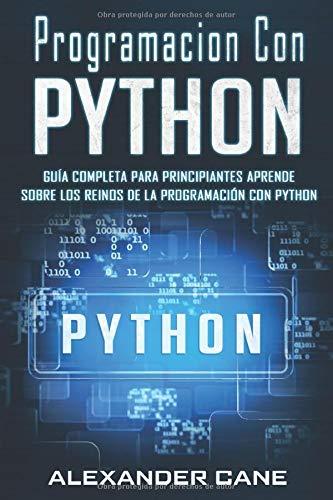 Programacion Con Python Guía Completa para Principiantes   Aprende sobre Los Reinos De La programación Con Python(Libro En Espanol/Coding With Python Spanish Book Version)  [Cane, Alexander] (Tapa Blanda)