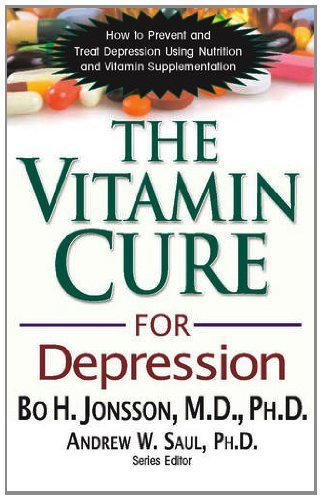The Vitamin Cure for Depression: How to Prevent and Treat Depression Using Nutrition and Vitamin Supplementation by Bo H. Jonsson, M.D., Ph.D., Andrew W. Saul Ph.D.(December 1, 2012) Paperback
