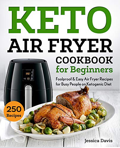 Keto Air Fryer Cookbook for Beginners: Foolproof & Easy Air Fryer Recipes for Busy People on Ketogenic Diet (keto cookbook) by Jessica Davis