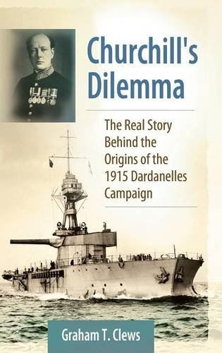 Churchill's Dilemma: The Real Story Behind the Origins of the 1915 Dardanelles Campaign