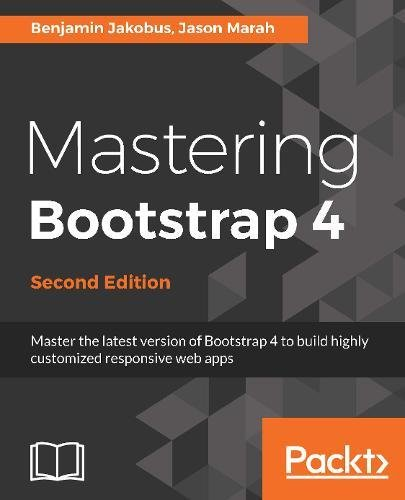 Read Online Mastering Bootstrap 4 - Second Edition: Master the latest version of Bootstrap 4 to build highly customized responsive web apps PDF