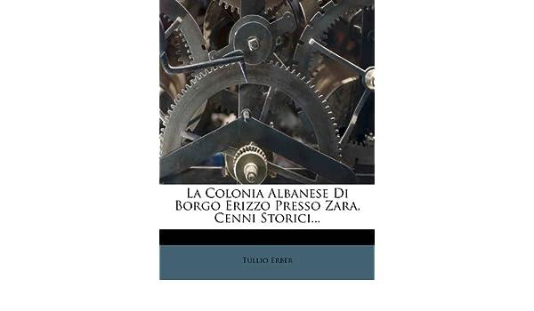 La Colonia Albanese Di Borgo Erizzo Presso Zara, Cenni Storici.: Amazon.es: Tullio Erber: Libros en idiomas extranjeros