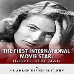 Ingrid Bergman: The First International Movie Star |  Charles River Editors