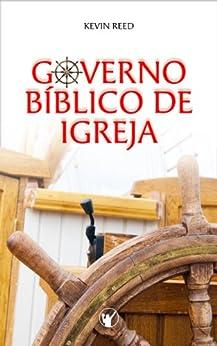 Governo Bíblico de Igreja: O governo pelos oficiais da igreja segundo a bíblia por [Reed, Kevin]