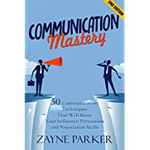 Communication Mastery: 50 Communication Techniques That Will Boost Your Influence, Persuasion and Negotiation Skills (2nd Edition) (Persuasion, Negotiation, ... Public Speaking, Copywriting, Shyness)