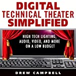 Digital Technical Theater Simplified: High Tech Lighting, Audio, Video and More on a Low Budget | Drew Campbell