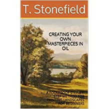 CREATING YOUR OWN MASTERPIECES IN OIL: A FOOLPROOF STEP-BY-STEP METHOD FOR PAINTING LANDSCAPES FOR BEGINNERS