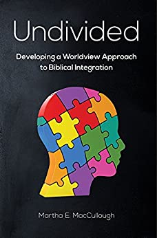 Undivided: Developing a Worldview Approach to Biblical Integration by [MacCullough, Dr. Martha E.]