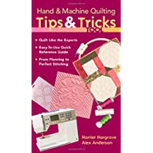 Hand & Machine Quilting Tips & Tricks To: Quilt Like the Experts Easy-to-Use Quick Reference Guide From Planning to Perfect Stitching