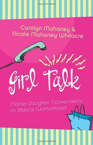 Girl Talk: Mother-Daughter Conversations on Biblical Womanhood by Carolyn Mahaney (2005-03-07)