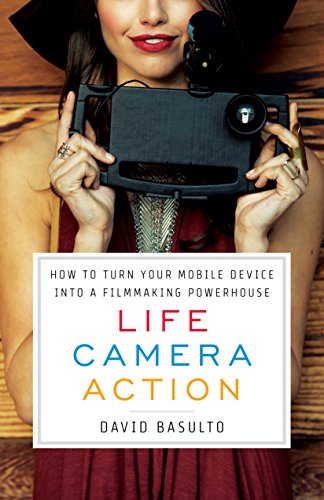 Life. Camera. Action.: How to Turn Your Mobile Device Into a Filmmaking Powerhouse (Turn Your Phone Into A Professional Camera)