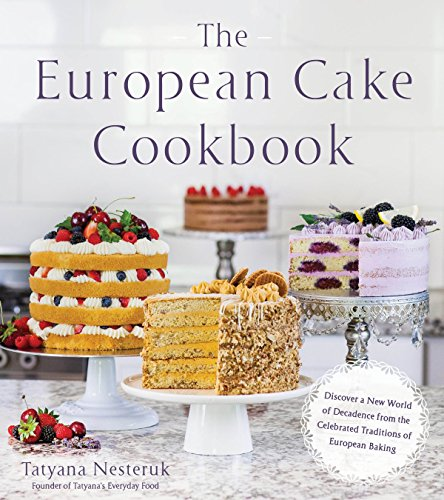 The European Cake Cookbook: Discover a New World of Decadence from the Celebrated Traditions of European Baking by Tatyana Nesteruk