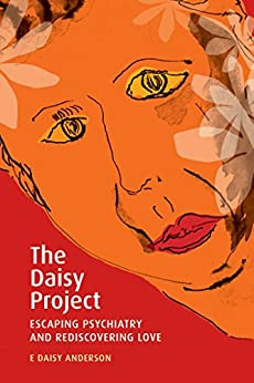 The Daisy Project: Escaping Psychiatry and Rediscovering Love by [Anderson , E Daisy ]