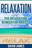 RELAXATION: The Relaxation Remedy for Anxiety (Relaxation Techniques, Relaxation Response, How to relax, relaxation music, meditation techniques, how to reduce stress, Relaxat Book 1)